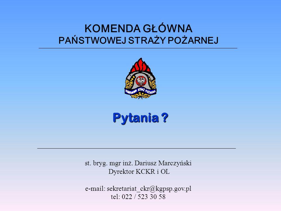 KOMENDA GŁÓWNA PAŃSTWOWEJ STRAŻY POŻARNEJ Pytania ? st. bryg. mgr inż. Dariusz Marczyński Dyrektor KCKR i OL e-mail: sekretariat_ckr@kgpsp.gov.pl tel: