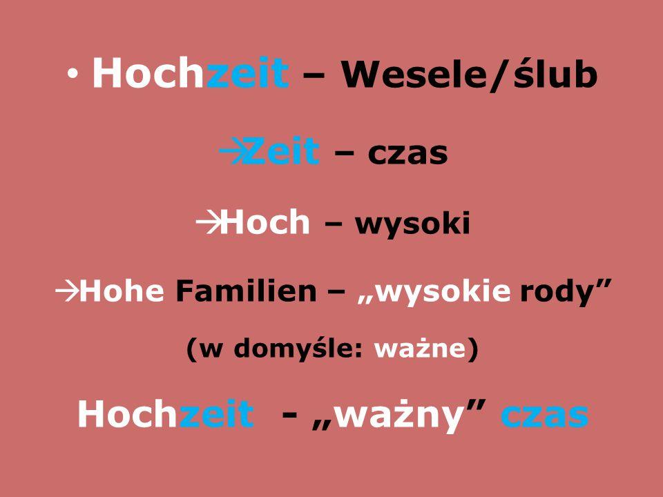 """Hochzeit – Wesele/ślub  Zeit – czas  Hoch – wysoki  Hohe Familien – """"wysokie rody"""" (w domyśle: ważne) Hochzeit - """"ważny"""" czas"""