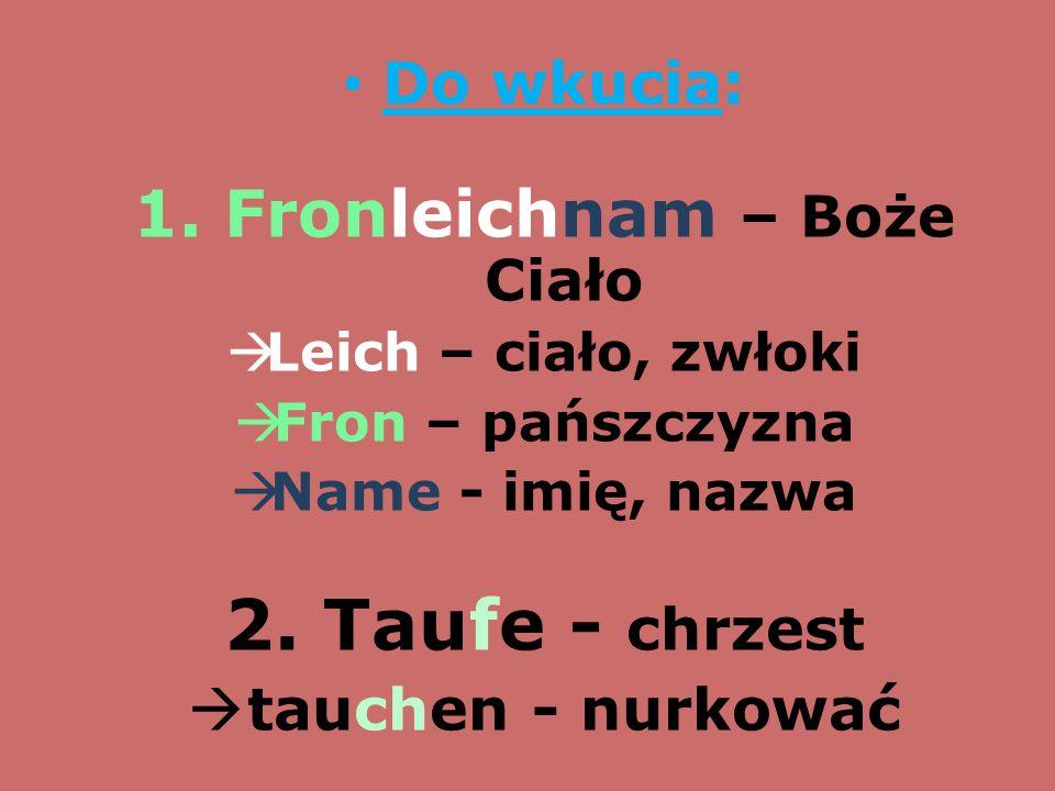 Do wkucia: 1. Fronleichnam – Boże Ciało  Leich – ciało, zwłoki  Fron – pańszczyzna  Name - imię, nazwa 2. Taufe - chrzest  tauchen - nurkować