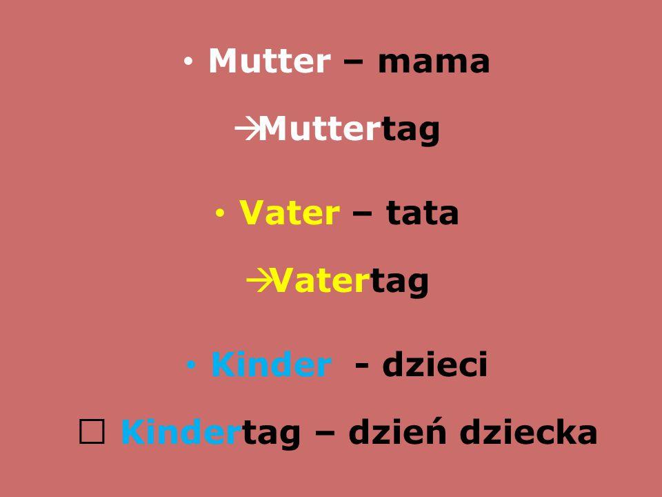 Mutter – mama  Muttertag Vater – tata  Vatertag Kinder - dzieci  Kindertag – dzień dziecka