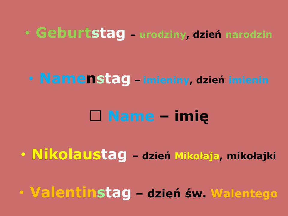 Geburtstag – urodziny, dzień narodzin Namenstag – imieniny, dzień imienin  Name – imię Nikolaustag – dzień Mikołaja, mikołajki Valentinstag – dzień ś