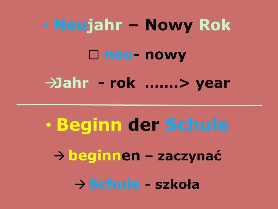 Neujahr – Nowy Rok  neu- nowy  Jahr - rok …….> year Beginn der Schule  beginnen – zaczynać  Schule - szkoła