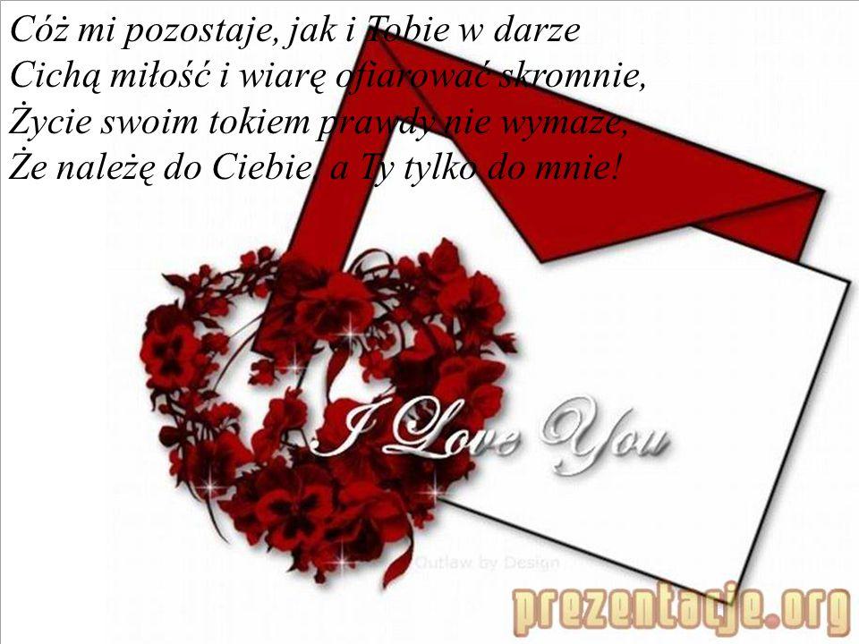 Cóż mi pozostaje, jak i Tobie w darze Cichą miłość i wiarę ofiarować skromnie, Życie swoim tokiem prawdy nie wymaże, Że należę do Ciebie, a Ty tylko do mnie!
