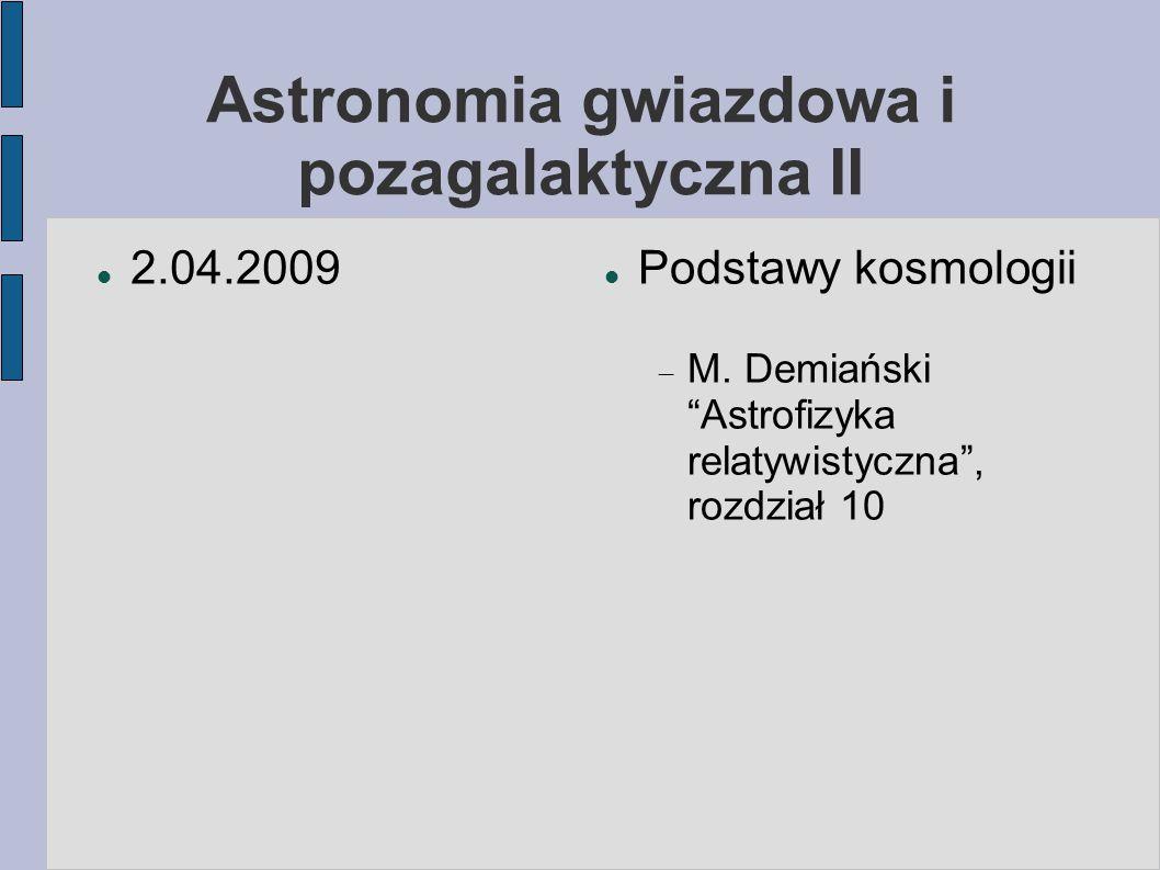 """Astronomia gwiazdowa i pozagalaktyczna II 2.04.2009 Podstawy kosmologii  M. Demiański """"Astrofizyka relatywistyczna"""", rozdział 10"""