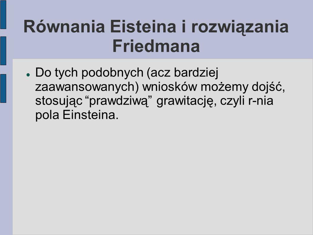 """Równania Eisteina i rozwiązania Friedmana Do tych podobnych (acz bardziej zaawansowanych) wniosków możemy dojść, stosując """"prawdziwą"""" grawitację, czyl"""