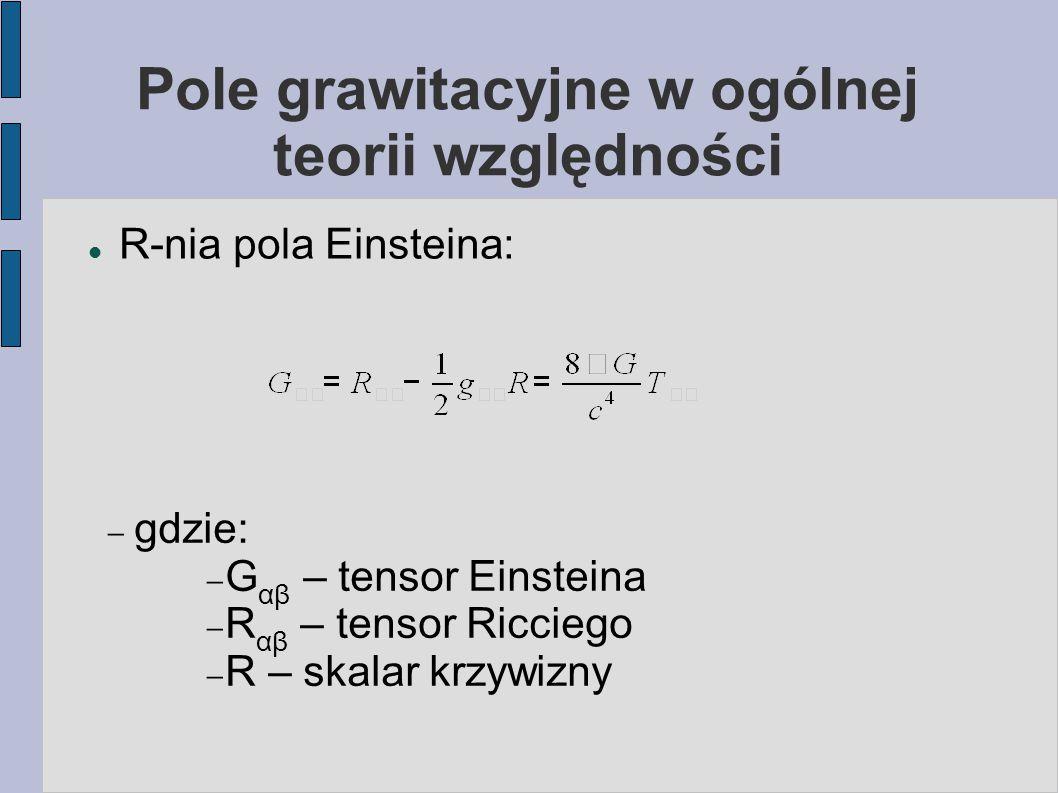 Pole grawitacyjne w ogólnej teorii względności R-nia pola Einsteina:  gdzie:  G αβ – tensor Einsteina  R αβ – tensor Ricciego  R – skalar krzywizn