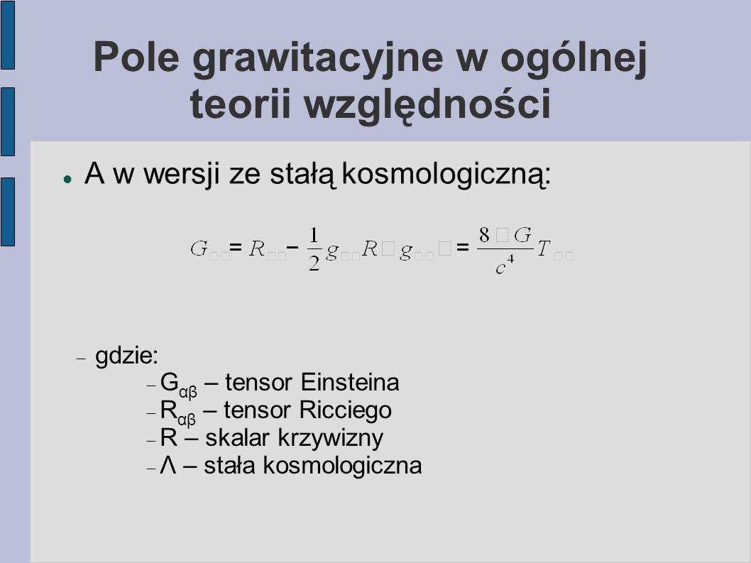 Pole grawitacyjne w ogólnej teorii względności A w wersji ze stałą kosmologiczną:  gdzie:  G αβ – tensor Einsteina  R αβ – tensor Ricciego  R – sk