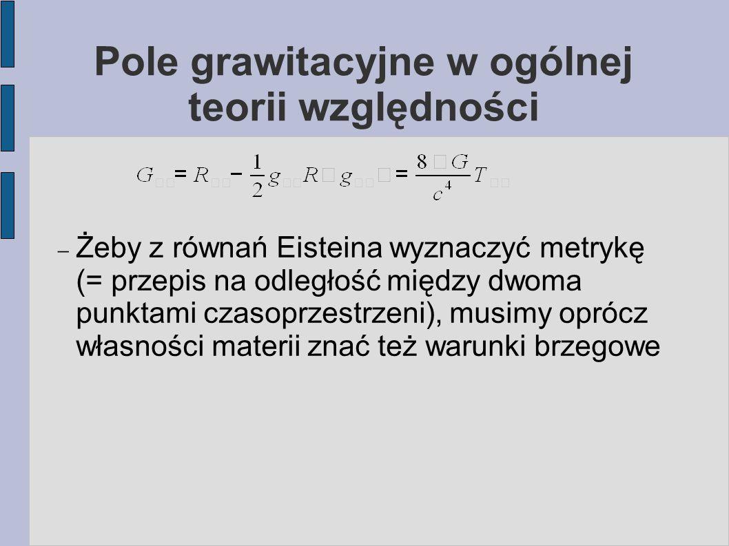 Pole grawitacyjne w ogólnej teorii względności  Żeby z równań Eisteina wyznaczyć metrykę (= przepis na odległość między dwoma punktami czasoprzestrze