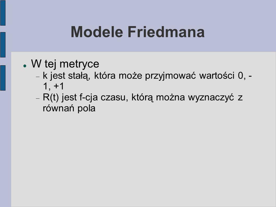 Modele Friedmana W tej metryce  k jest stałą, która może przyjmować wartości 0, - 1, +1  R(t) jest f-cja czasu, którą można wyznaczyć z równań pola