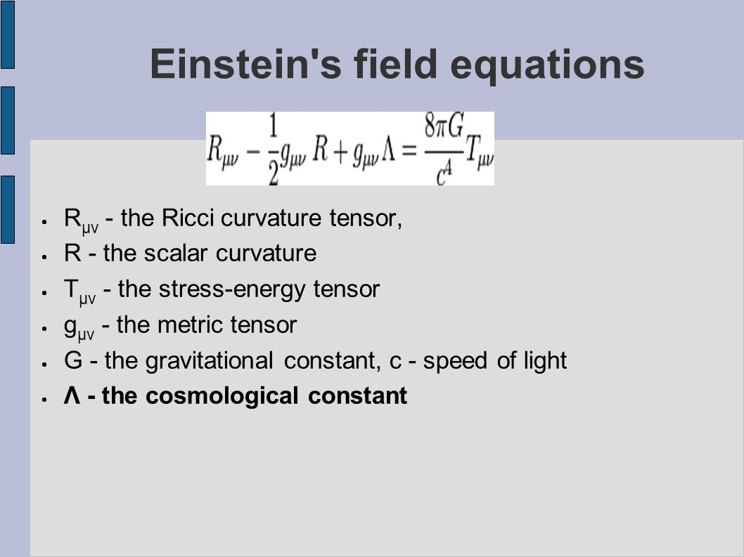 Einstein s field equations  R μν - the Ricci curvature tensor,  R - the scalar curvature  T μν - the stress-energy tensor  g μν - the metric tensor  G - the gravitational constant, c - speed of light  Λ - the cosmological constant