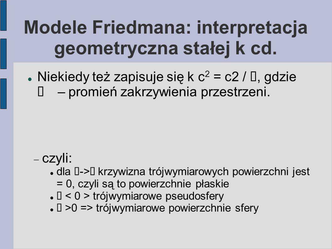 Modele Friedmana: interpretacja geometryczna stałej k cd. Niekiedy też zapisuje się k c 2 = c2 / ℜ, gdzie ℜ  – promień zakrzywienia przestrzeni.  cz
