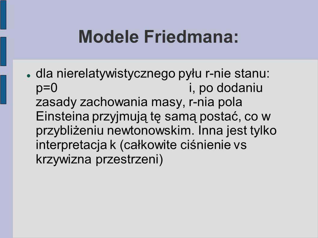 Modele Friedmana: dla nierelatywistycznego pyłu r-nie stanu: p=0 i, po dodaniu zasady zachowania masy, r-nia pola Einsteina przyjmują tę samą postać,