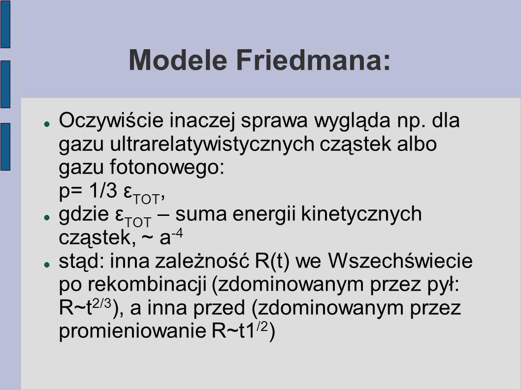 Modele Friedmana: Oczywiście inaczej sprawa wygląda np. dla gazu ultrarelatywistycznych cząstek albo gazu fotonowego: p= 1/3 ε TOT, gdzie ε TOT – suma