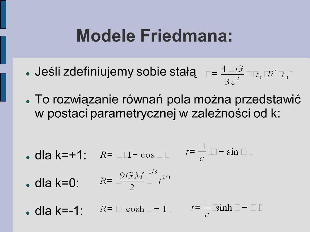 Modele Friedmana: Jeśli zdefiniujemy sobie stałą To rozwiązanie równań pola można przedstawić w postaci parametrycznej w zależności od k: dla k=+1: dl