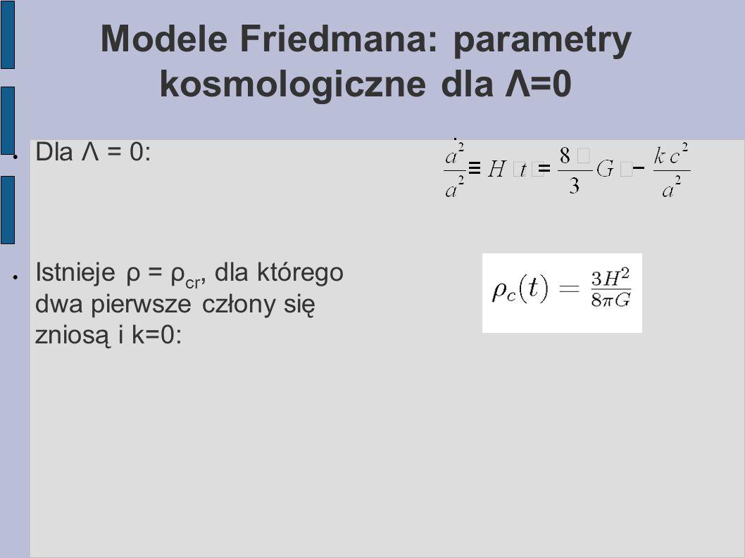 Modele Friedmana: parametry kosmologiczne dla Λ=0  Dla Λ = 0:  Istnieje ρ = ρ cr, dla którego dwa pierwsze człony się zniosą i k=0: