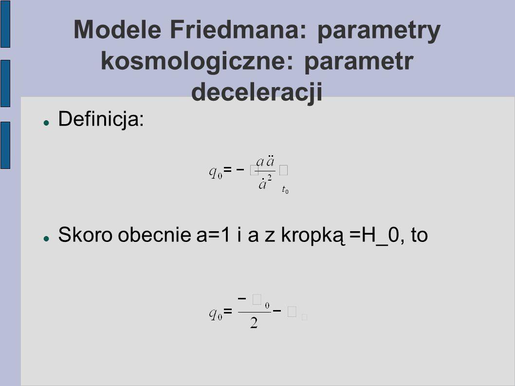 Modele Friedmana: parametry kosmologiczne: parametr deceleracji Definicja: Skoro obecnie a=1 i a z kropką =H_0, to
