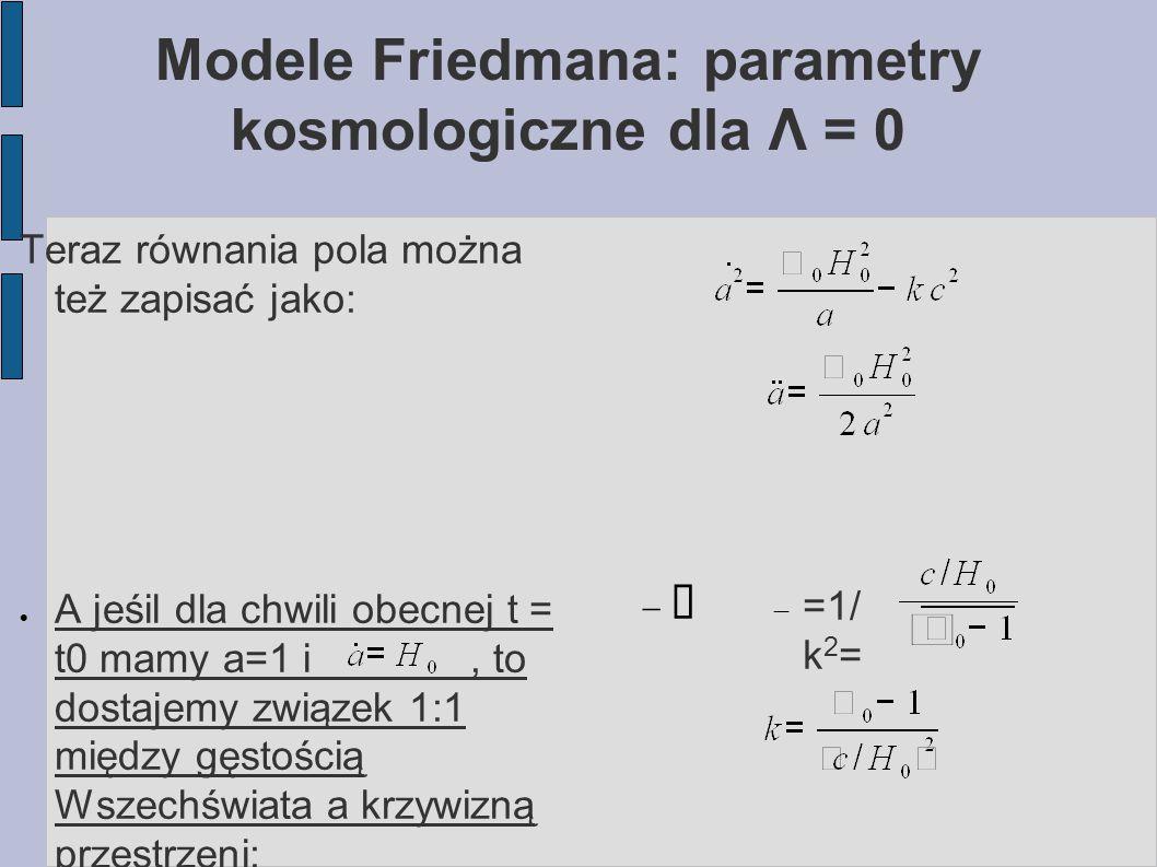 Modele Friedmana: parametry kosmologiczne dla Λ = 0 Teraz równania pola można też zapisać jako:  A jeśil dla chwili obecnej t = t0 mamy a=1 i, to dos