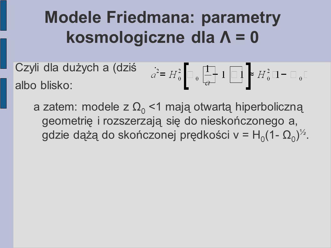 Modele Friedmana: parametry kosmologiczne dla Λ = 0 Czyli dla dużych a (dziś albo blisko: a zatem: modele z Ω 0 <1 mają otwartą hiperboliczną geometri