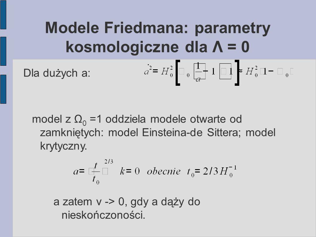 Modele Friedmana: parametry kosmologiczne dla Λ = 0 Dla dużych a: model z Ω 0 =1 oddziela modele otwarte od zamkniętych: model Einsteina-de Sittera; m
