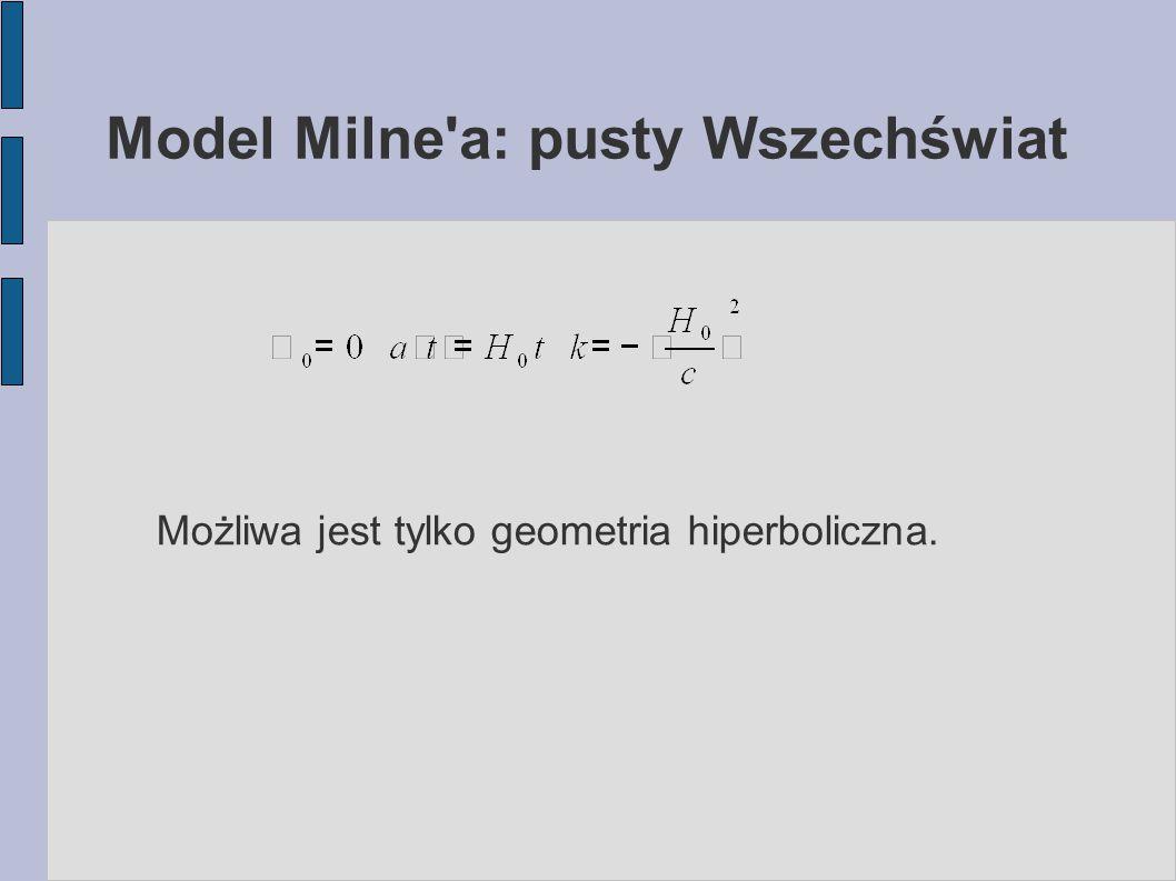 Model Milne'a: pusty Wszechświat Możliwa jest tylko geometria hiperboliczna.