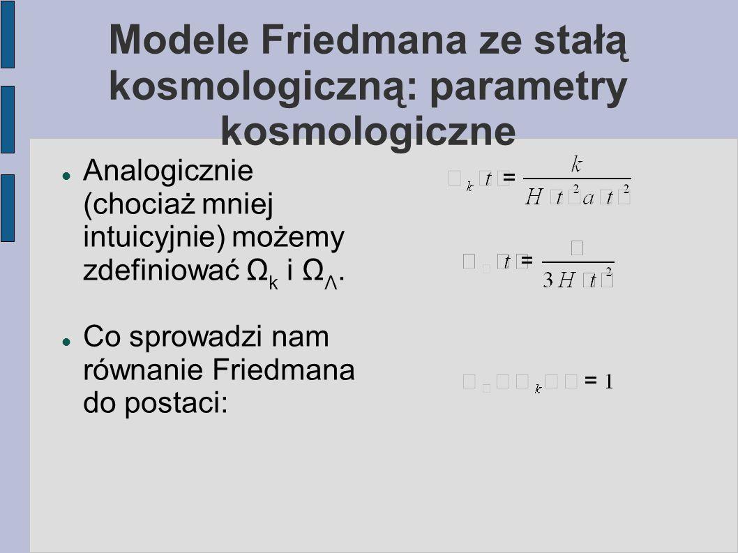 Modele Friedmana ze stałą kosmologiczną: parametry kosmologiczne Analogicznie (chociaż mniej intuicyjnie) możemy zdefiniować Ω k i Ω Λ. Co sprowadzi n