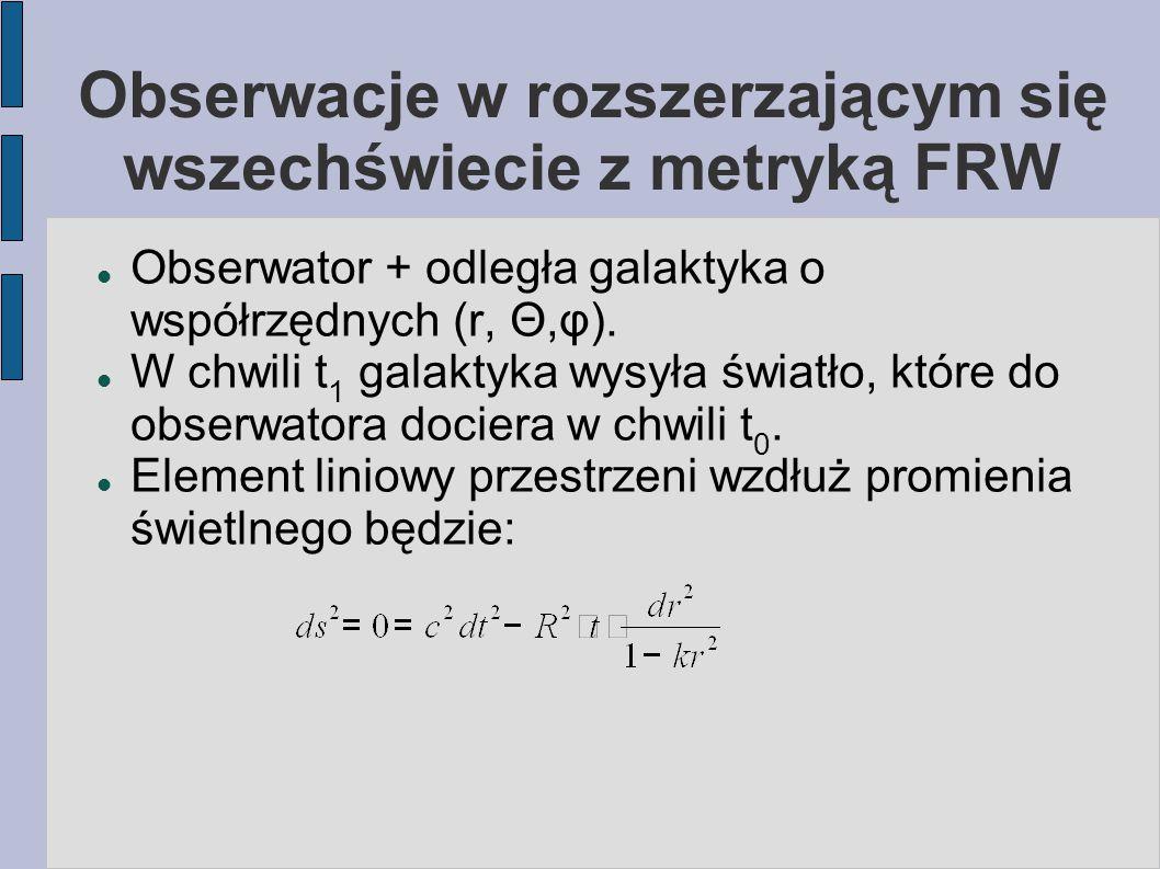 Obserwacje w rozszerzającym się wszechświecie z metryką FRW Obserwator + odległa galaktyka o współrzędnych (r, Θ,φ). W chwili t 1 galaktyka wysyła świ
