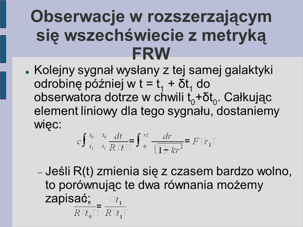 Obserwacje w rozszerzającym się wszechświecie z metryką FRW Kolejny sygnał wysłany z tej samej galaktyki odrobinę później w t = t 1 + δt 1 do obserwat