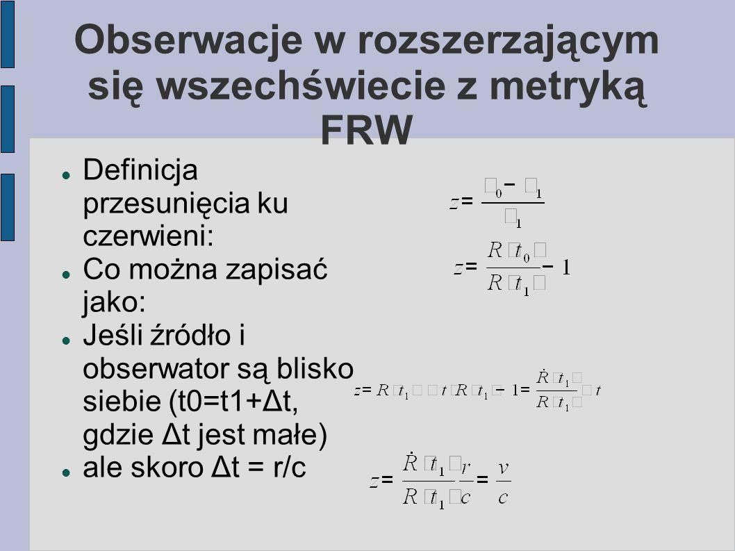 Obserwacje w rozszerzającym się wszechświecie z metryką FRW Definicja przesunięcia ku czerwieni: Co można zapisać jako: Jeśli źródło i obserwator są b