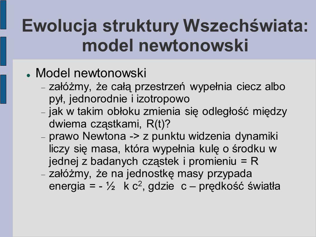 Ewolucja struktury Wszechświata: model newtonowski Model newtonowski  załóżmy, że całą przestrzeń wypełnia ciecz albo pył, jednorodnie i izotropowo 