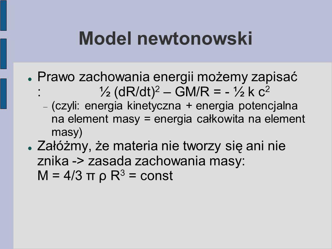 Model newtonowski Prawo zachowania energii możemy zapisać :½ (dR/dt) 2 – GM/R = - ½ k c 2  (czyli: energia kinetyczna + energia potencjalna na elemen