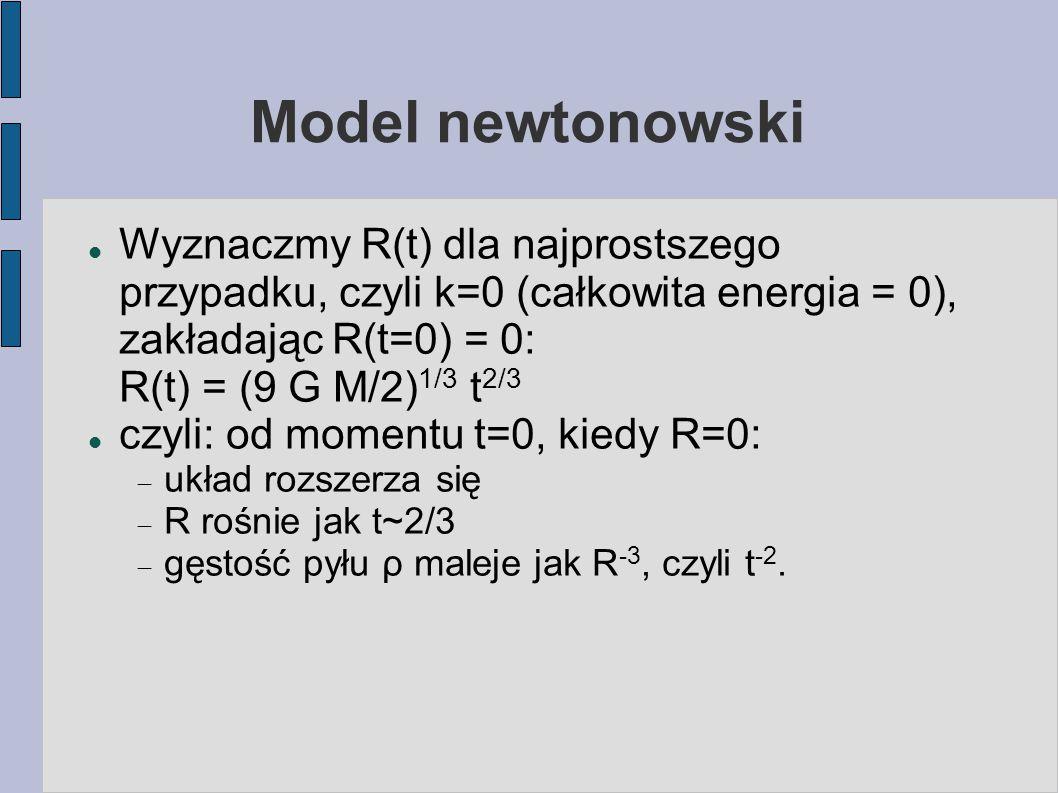 Model newtonowski Wyznaczmy R(t) dla najprostszego przypadku, czyli k=0 (całkowita energia = 0), zakładając R(t=0) = 0: R(t) = (9 G M/2) 1/3 t 2/3 czy