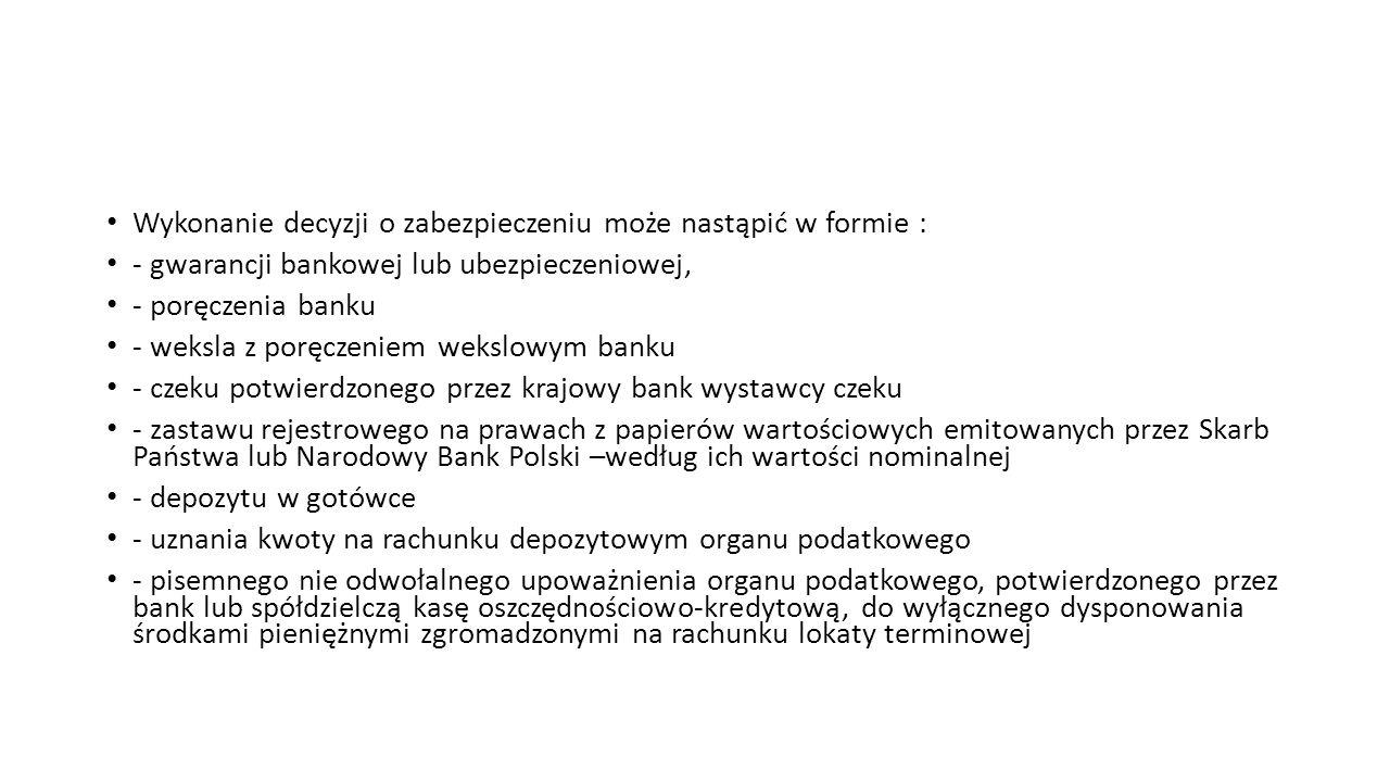 Wykonanie decyzji o zabezpieczeniu może nastąpić w formie : - gwarancji bankowej lub ubezpieczeniowej, - poręczenia banku - weksla z poręczeniem wekslowym banku - czeku potwierdzonego przez krajowy bank wystawcy czeku - zastawu rejestrowego na prawach z papierów wartościowych emitowanych przez Skarb Państwa lub Narodowy Bank Polski –według ich wartości nominalnej - depozytu w gotówce - uznania kwoty na rachunku depozytowym organu podatkowego - pisemnego nie odwołalnego upoważnienia organu podatkowego, potwierdzonego przez bank lub spółdzielczą kasę oszczędnościowo-kredytową, do wyłącznego dysponowania środkami pieniężnymi zgromadzonymi na rachunku lokaty terminowej