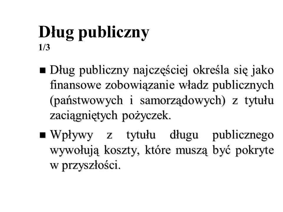 Dług publiczny 1/3 Dług publiczny najczęściej określa się jako finansowe zobowiązanie władz publicznych (państwowych i samorządowych) z tytułu zaciągn