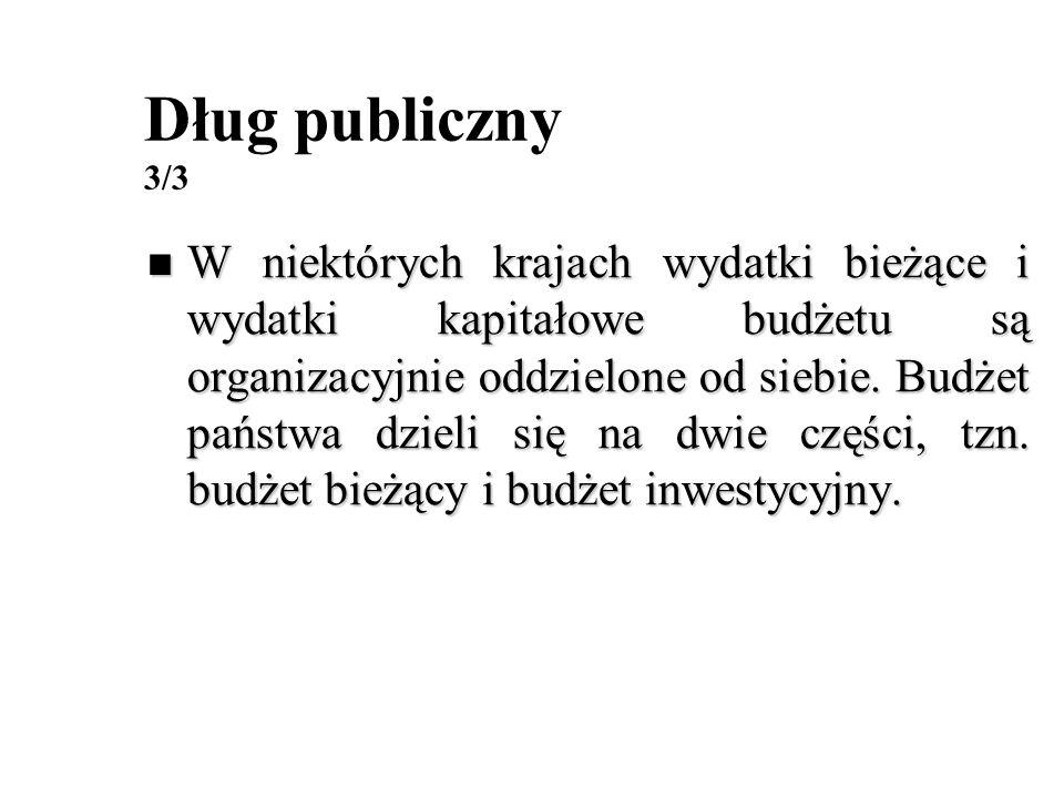 Dług publiczny 3/3 W niektórych krajach wydatki bieżące i wydatki kapitałowe budżetu są organizacyjnie oddzielone od siebie. Budżet państwa dzieli się
