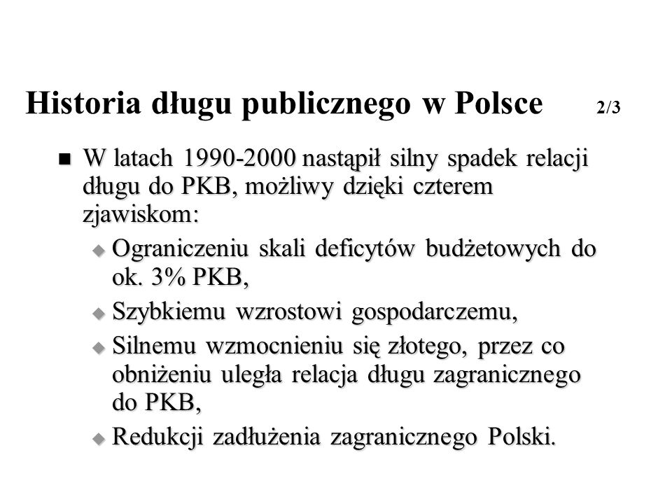 Historia długu publicznego w Polsce 2/3 W latach 1990-2000 nastąpił silny spadek relacji długu do PKB, możliwy dzięki czterem zjawiskom: W latach 1990