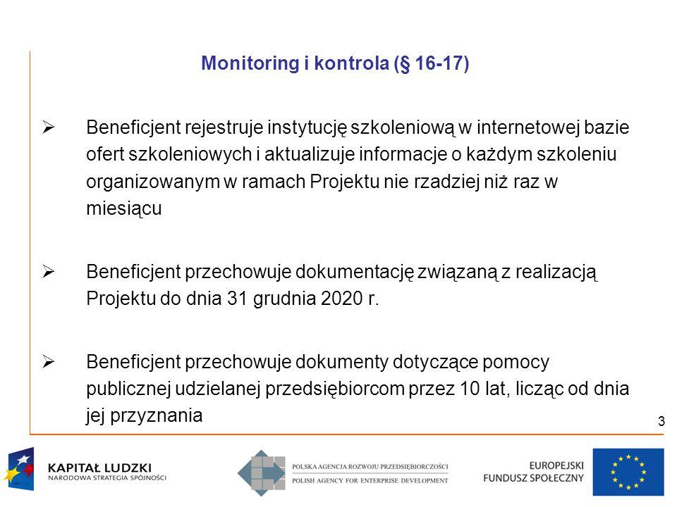 3 Monitoring i kontrola (§ 16-17)  Beneficjent rejestruje instytucję szkoleniową w internetowej bazie ofert szkoleniowych i aktualizuje informacje o każdym szkoleniu organizowanym w ramach Projektu nie rzadziej niż raz w miesiącu  Beneficjent przechowuje dokumentację związaną z realizacją Projektu do dnia 31 grudnia 2020 r.