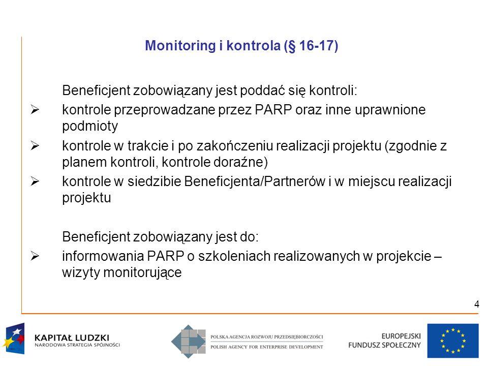 4 Monitoring i kontrola (§ 16-17) Beneficjent zobowiązany jest poddać się kontroli:  kontrole przeprowadzane przez PARP oraz inne uprawnione podmioty  kontrole w trakcie i po zakończeniu realizacji projektu (zgodnie z planem kontroli, kontrole doraźne)  kontrole w siedzibie Beneficjenta/Partnerów i w miejscu realizacji projektu Beneficjent zobowiązany jest do:  informowania PARP o szkoleniach realizowanych w projekcie – wizyty monitorujące