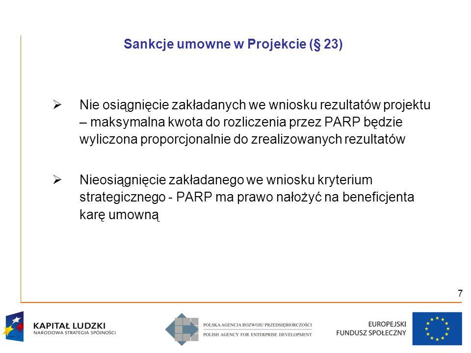 7 Sankcje umowne w Projekcie (§ 23)  Nie osiągnięcie zakładanych we wniosku rezultatów projektu – maksymalna kwota do rozliczenia przez PARP będzie wyliczona proporcjonalnie do zrealizowanych rezultatów  Nieosiągnięcie zakładanego we wniosku kryterium strategicznego - PARP ma prawo nałożyć na beneficjenta karę umowną