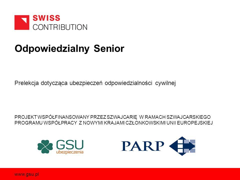 Odpowiedzialny Senior PROJEKT WSPÓŁFINANSOWANY PRZEZ SZWAJCARIĘ W RAMACH SZWAJCARSKIEGO PROGRAMU WSPÓŁPRACY Z NOWYMI KRAJAMI CZŁONKOWSKIMI UNII EUROPEJSKIEJ www.gsu.pl Prelekcja dotycząca ubezpieczeń odpowiedzialności cywilnej