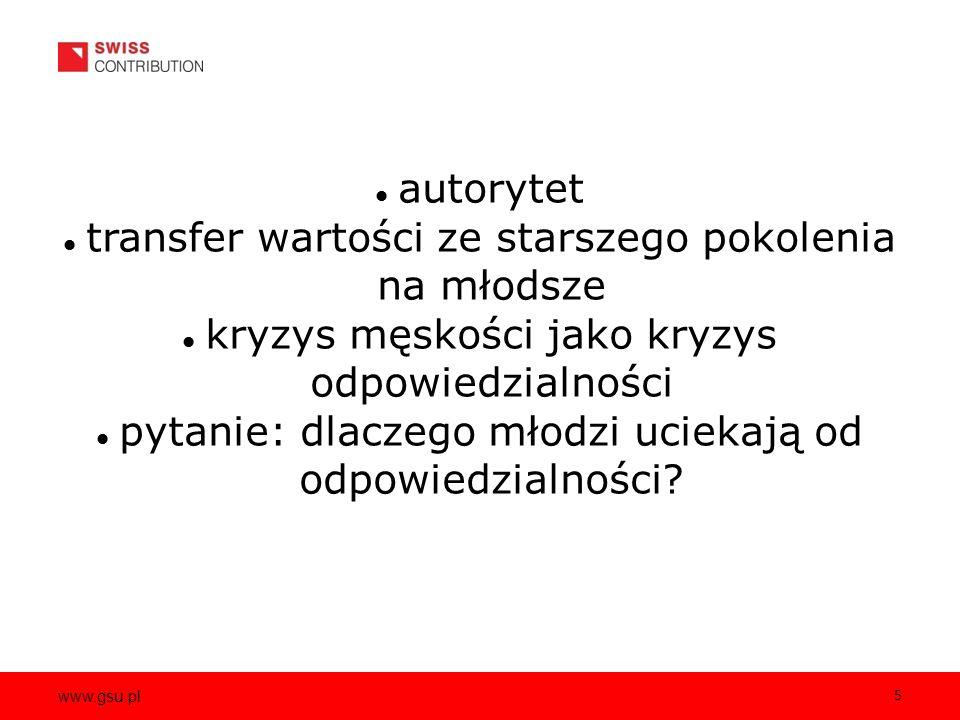 www.gsu.pl 5 autorytet transfer wartości ze starszego pokolenia na młodsze kryzys męskości jako kryzys odpowiedzialności pytanie: dlaczego młodzi uciekają od odpowiedzialności?
