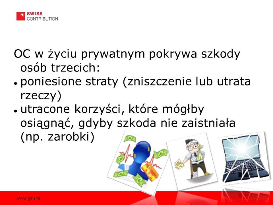 www.gsu.pl 9 OC w życiu prywatnym pokrywa szkody osób trzecich: poniesione straty (zniszczenie lub utrata rzeczy) utracone korzyści, które mógłby osiągnąć, gdyby szkoda nie zaistniała (np.