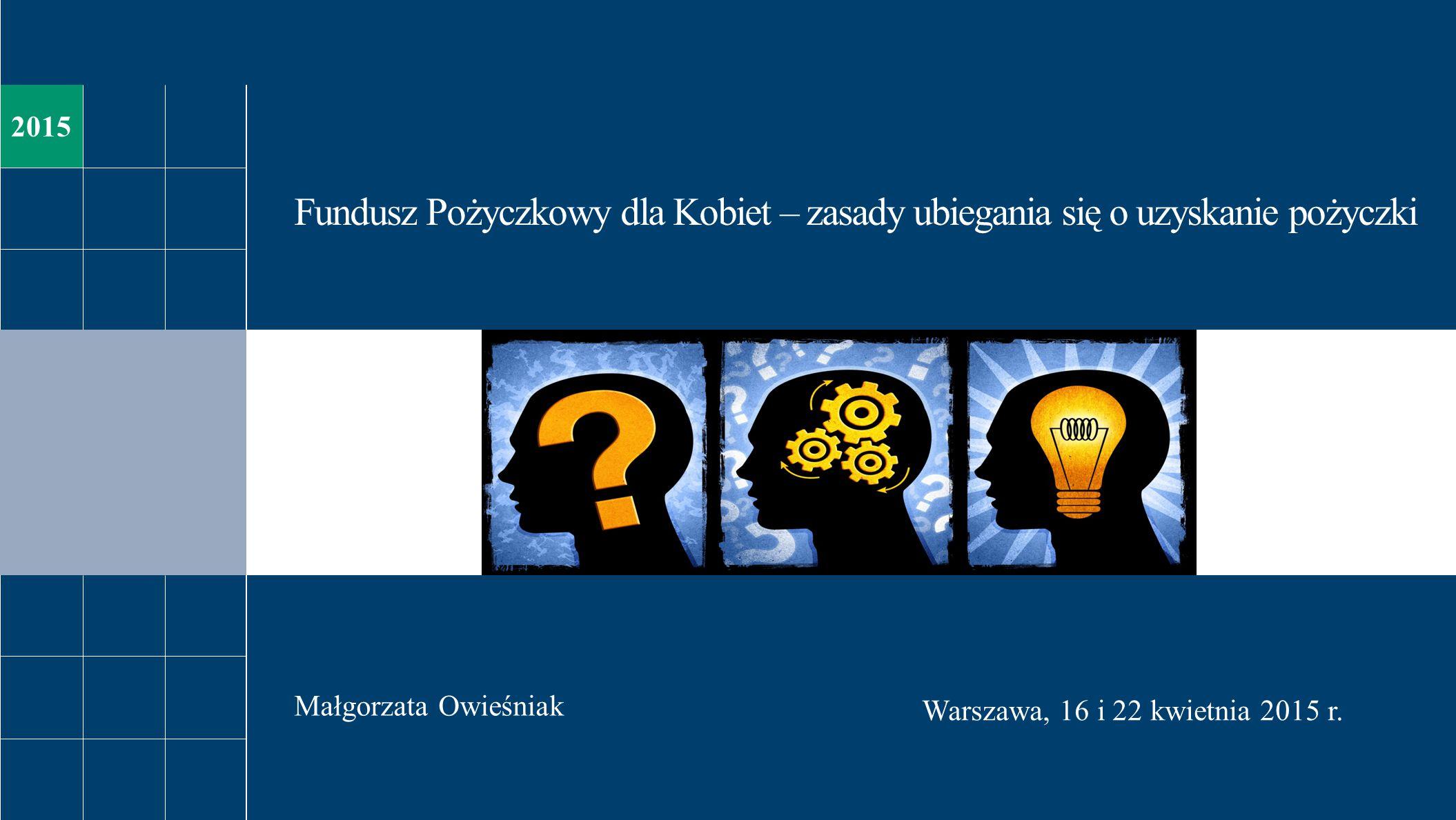 Fundusz Pożyczkowy dla Kobiet – zasady ubiegania się o uzyskanie pożyczki Małgorzata Owieśniak Warszawa, 16 i 22 kwietnia 2015 r. 2015