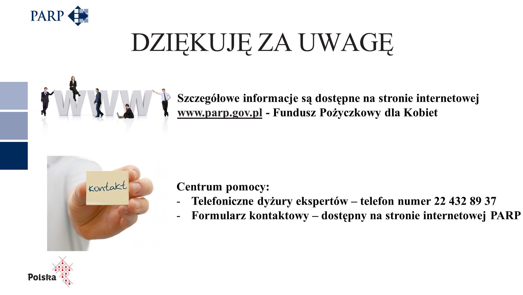Centrum pomocy: -Telefoniczne dyżury ekspertów – telefon numer 22 432 89 37 -Formularz kontaktowy – dostępny na stronie internetowej PARP DZIĘKUJĘ ZA UWAGĘ Szczegółowe informacje są dostępne na stronie internetowej www.parp.gov.plwww.parp.gov.pl - Fundusz Pożyczkowy dla Kobiet