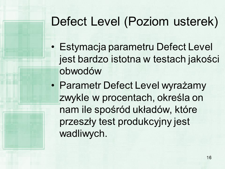 16 Defect Level (Poziom usterek) Estymacja parametru Defect Level jest bardzo istotna w testach jakości obwodów Parametr Defect Level wyrażamy zwykle