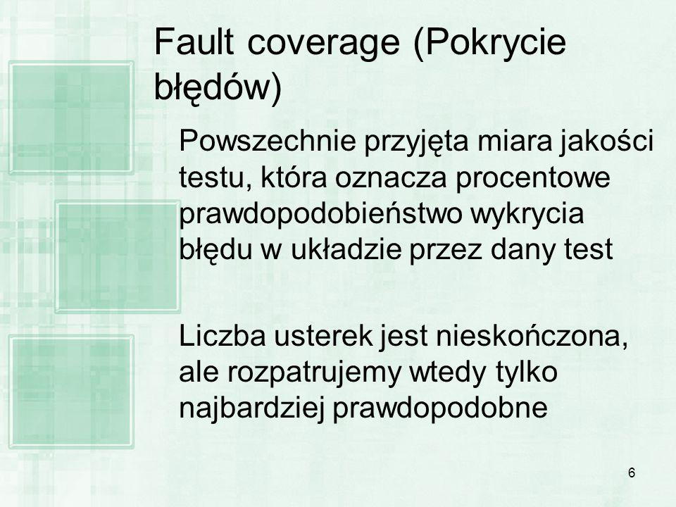 6 Fault coverage (Pokrycie błędów) Powszechnie przyjęta miara jakości testu, która oznacza procentowe prawdopodobieństwo wykrycia błędu w układzie prz