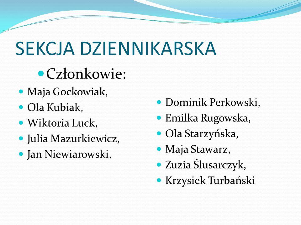 SEKCJA DZIENNIKARSKA Członkowie: Maja Gockowiak, Ola Kubiak, Wiktoria Luck, Julia Mazurkiewicz, Jan Niewiarowski, Dominik Perkowski, Emilka Rugowska,