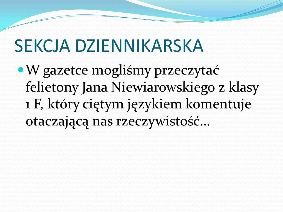 SEKCJA DZIENNIKARSKA W gazetce mogliśmy przeczytać felietony Jana Niewiarowskiego z klasy 1 F, który ciętym językiem komentuje otaczającą nas rzeczywi