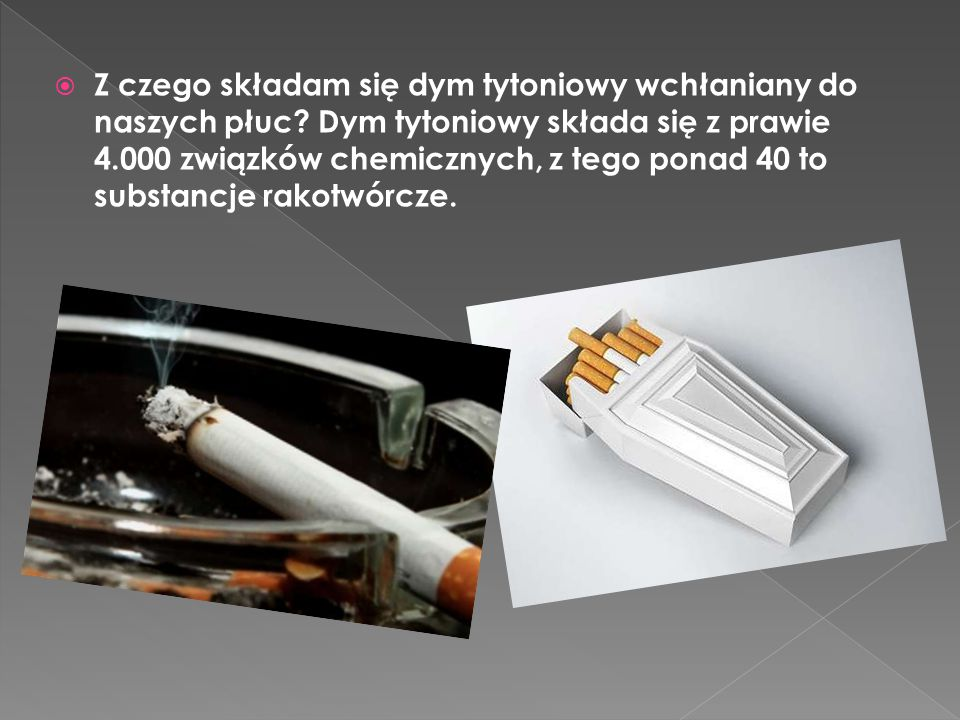  Z czego składam się dym tytoniowy wchłaniany do naszych płuc? Dym tytoniowy składa się z prawie 4.000 związków chemicznych, z tego ponad 40 to subst