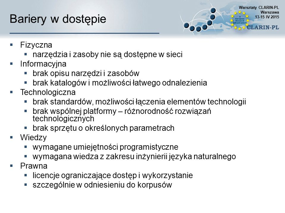 Repozytorium DSpace  Clarin-PL DSpace posiada liczne rozszerzenia pozwalające na udostępnianie zasobów instytucjom będącym w federacjach tożsamości (AAI) takich jak eduGain  AAI to proste logowanie za pomocą jednego loginu i hasła (autoryzuje jednostka macierzysta, nie potrzebne jest przechowywanie haseł)  Polska federacja to https://aai.pionier.net.pl/ Warsztaty CLARIN-PL Warszawa 13-15 IV 2015 CLARIN-PL