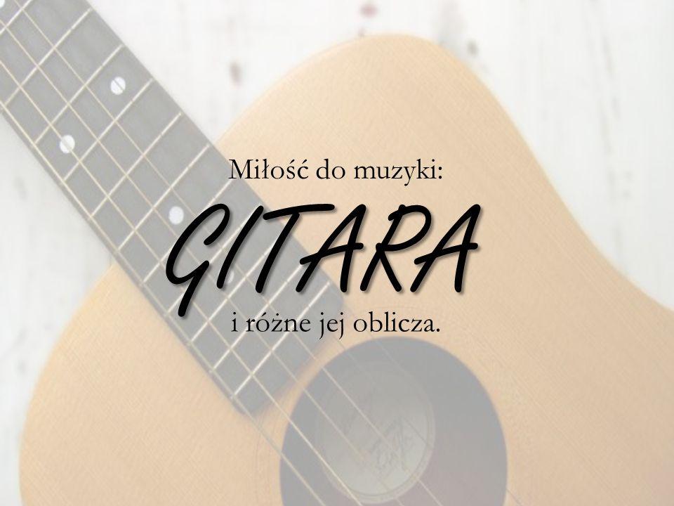 GITARA i różne jej oblicza. Miłość do muzyki: